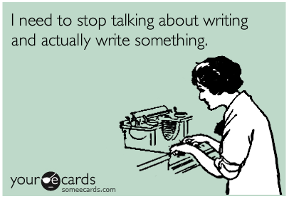I Need to Stop Talking About Writing and Actually Write Something